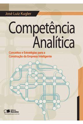 Competência Analítica - Conceitos e Estratégias Para A Construção da Empresa Inteligente - Kugler,José Luiz   Hoshan.org