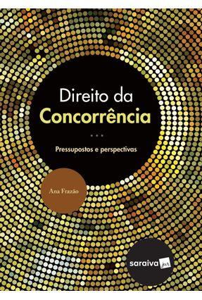 Direito da Concorrência - Pressupostos e Perspectivas - Frazão,Ana | Hoshan.org