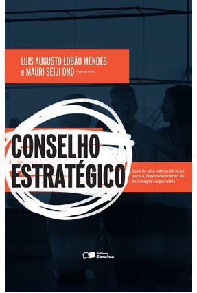 Conselho Estratégico - Guia da Alta Administração Para o Desenvolvimento da Estratégia Corporativa - Lobão Mendes,Luis Augusto Ono,Mauri Seiji | Tagrny.org