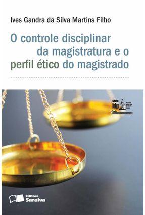 O Controle Disciplinar da Magistratura e o Perfil Ético do Magistrado - Série Idp - Martins Filho,Ives Gandra da Silva pdf epub