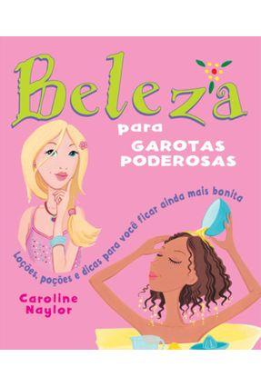 Beleza Para Garotas Poderosas - Loções, Poções e Dicas Para Você Ficar Ainda Mais Bonita - Naylor,Caroline pdf epub