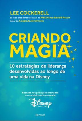Criando Magia - 10 Estratégias de Liderança Desenvolvidas ao Longo de Uma Vida na Disney - Cockerell,Lee | Hoshan.org
