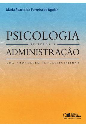 Psicologia Aplicada À Administração - Uma Abordagem Interdisciplinar - Aguiar,Maria Aparecida Ferreira | Tagrny.org