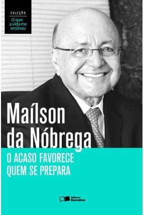 O Acaso Favorece Quem Se Prepara - Col. o Que A Vida Me Ensinou - Maílson da Nóbrega | Nisrs.org