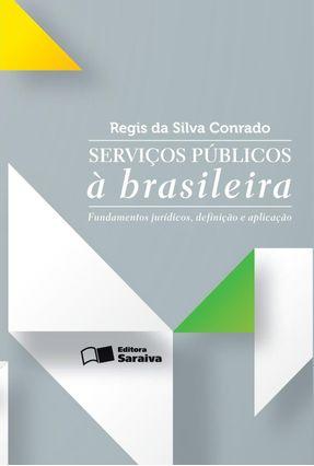 Serviços Públicos À Brasileira - Fundamentos Jurídicos, Definição e Aplicação - Conrado,Regis Da Silva   Tagrny.org