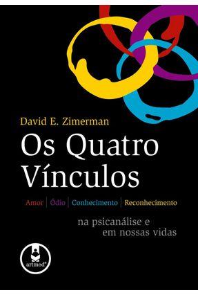Os Quatro Vínculos - Amor, Ódio, Conhecimento, Reconhecimento na Psicanálise e em Nossas Vidas - Zimerman, David E. | Hoshan.org