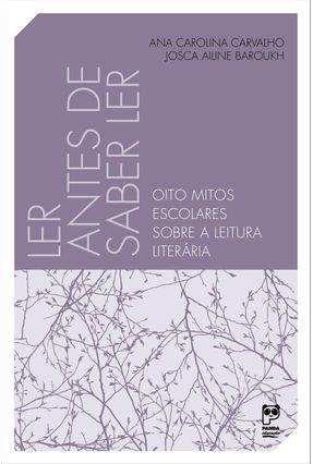 LER ANTES DE SABER LER - Oito Mitos Escolares Sobre A Leitura Literária - Carvalho,Ana Carolina Barouk,Josca Ailine pdf epub
