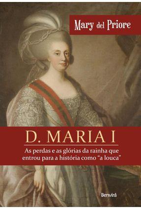 D. Maria I - As Perdas e As Glórias da Rainha Que Entrou Para A História Como