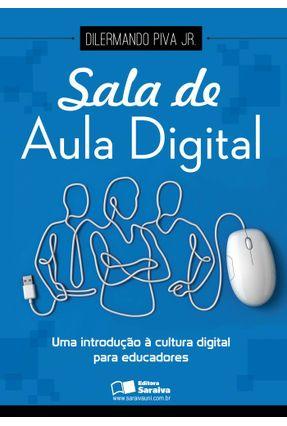 Sala de Aula Digital - Uma Introdução À Cultura Digital Para Educadores - Piva,Dilermando | Tagrny.org