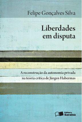 Liberdades Em Disputa - A Reconstrução da Autonomia Privada na Teoria Crítica de Jürgen Habermas - Silva,Felipe Gonçalves   Hoshan.org