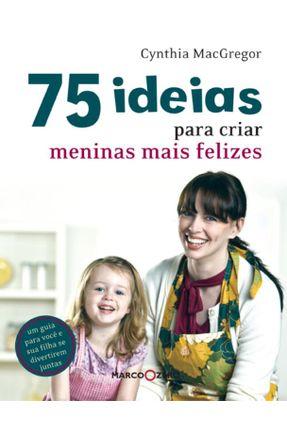 75 Ideias Para Criar Meninas Mais Felizes - Macgregor,Cynthia | Tagrny.org