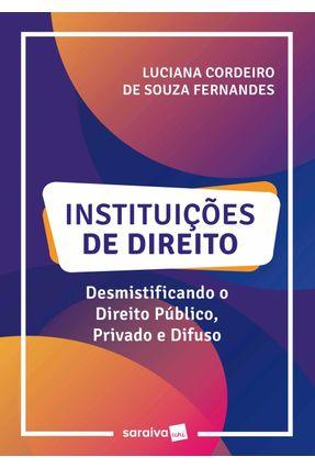 Instituições De Direito - Desmistificando O Direito Público, Privado E Difuso - Fernandes,Luciana Cordeiro De Souza | Hoshan.org