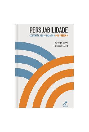 Persuabilidade - Converta Seus Usuários Em Clientes - Boronat,David Pallarès,Ester   Tagrny.org