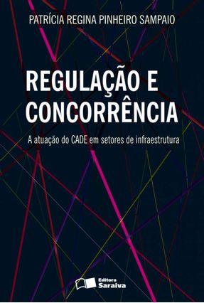 Regulação e Concorrência - A Atuação do Cade Em Setores de Infraestrutura - Pinheiro Sampaio,Patrícia Regina   Hoshan.org