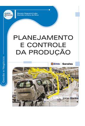 Planejamento e Controle da Produção - Série Eixos - Silva,Damião Limeira da Lobo,Renato Nogueirol | Hoshan.org