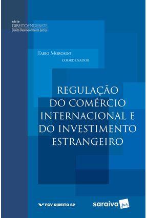 Regulação do Comércio Internacional e do Investimento Estrangeiro - Série Direito Em Debate - Morosini,Fábio | Hoshan.org