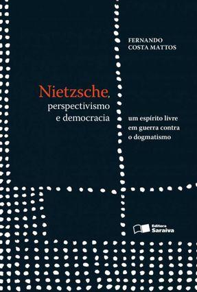 Nietzsche - Perspectivismo e Democracia - Um Espírito Livre Em Guerra Contra o Dogmatismo - Mattos,Fernando Costa | Hoshan.org
