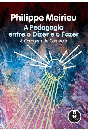 Pedagogia Entre o Dizer e o Fazer, a a Coragem de Comecar - Meirieu,Philippe   Tagrny.org