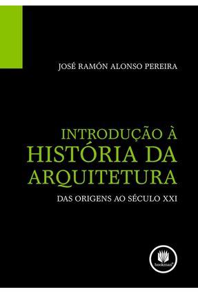 Introdução À História da Arquitetura - Das Origens ao Século XXI - Pereira,José Ramón Alonso   Nisrs.org