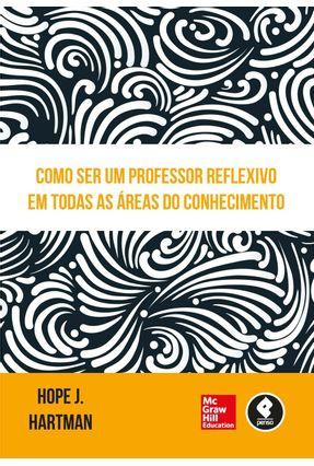 Como Ser Um Professor Reflexivo Em Todas As Áreas do Conhecimento - Hartman,Hope J. | Tagrny.org
