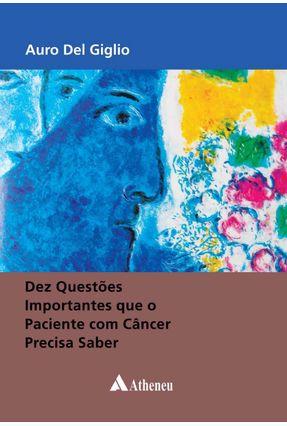 Dez Questões Importantes Que o Paciente Com Câncer Precisa Saber - AURO DEL GIGLIO | Tagrny.org