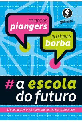 A Escola Do Futuro - O Que Querem (e Precisam) Alunos, Pais E Professores - Borba,Gustavo Severo De Piangers,Marcos   Hoshan.org