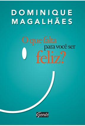O Que Falta Para Você Ser Feliz? - Magalhães,Dominique | Hoshan.org
