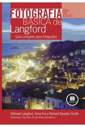 Fotografia Básica de Langford - Guia Completo para Fotógrafos - 8ª Ed. 2009 - Langford,Michael Sawdon,Smith Fox,Anna | Tagrny.org