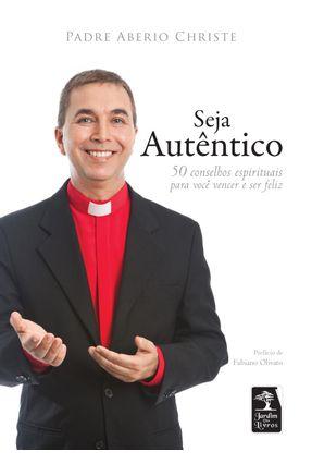 Seja Autêntico - 50 Conselhos Espirituais Para Você Vencer e Ser Feliz - Christe,Padre Aberio pdf epub