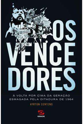 Os Vencedores  - A Volta Por Cima da Geração Esmagada Pela Ditadura de 1964 - Centeno,Ayrton | Tagrny.org