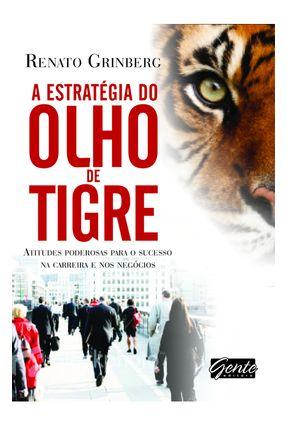 A Estratégia do Olho do Tigre - Atitudes Poderosas Para o Sucesso na Carreira e Nos Negócios - Grinberg,Renato | Nisrs.org