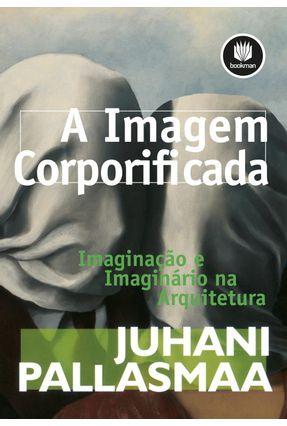 A Imagem Corporificada - Imaginação e Imaginário na Arquitetura - Pallasmaa,Juhani   Tagrny.org