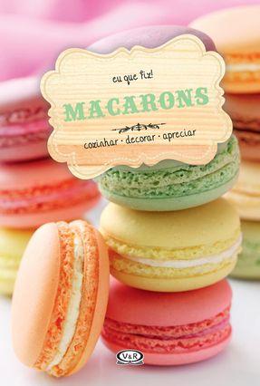 Macarons - Cozinhar, Decorar, Apreciar - Col. Eu Que Fiz! - V & R Editoras   Tagrny.org