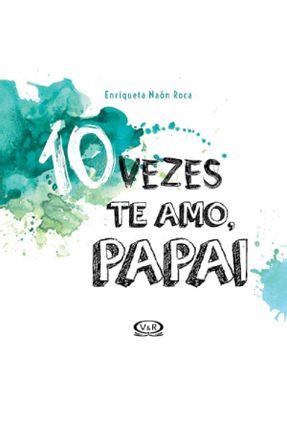 10 Vezes Te Amo, Papai - Naón Roca,Enriqueta   Nisrs.org