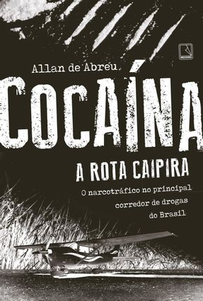 Cocaína - A Rota Caipira - Abreu,Allan De pdf epub