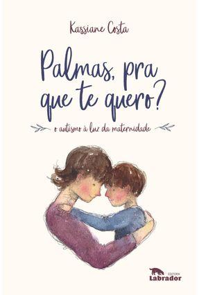 Palmas Pra Que Te Quero - O Autismo À Luz Da Maternidade - Costa,Kassiane   Nisrs.org