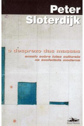 O Desprezo das Massas - Ensaio Sobre Lutas Culturais na Sociedade Moderna - Sloterdijk,Peter   Tagrny.org