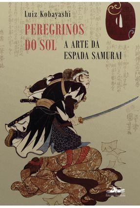 Peregrinos do Sol - a Arte da Espada Samurai - Kobayashi,Luiz | Hoshan.org