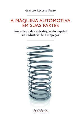 A Máquina Automotiva Em Suas Partes - Um Estudo Das Estratégias do Capital Na Indústria de Autopeças - Pinto,Geraldo Augusto   Hoshan.org