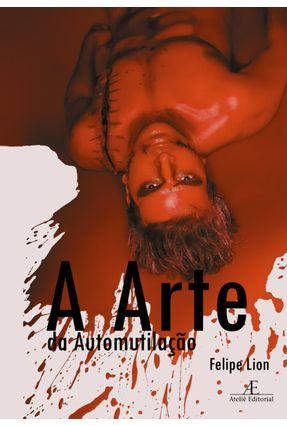 A Arte da Automutilação - Lion,Felipe | Nisrs.org