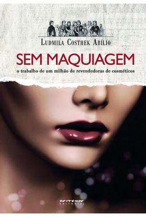 Sem Maquiagem - o Trabalho de Um Milhão de Revendedoras de Cosméticos - Abilio,Ludmila Costhek pdf epub