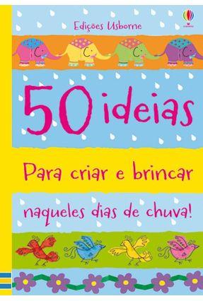 50 Ideias Para Criar e Brincar Naqueles Dias de Chuva - Watt,Fiona   Hoshan.org