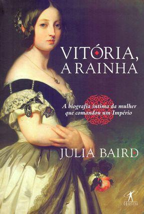 Vitória, A Rainha - Biografia Íntima Da Mulher Que Comandou Um Império - Baird,Julia | Hoshan.org