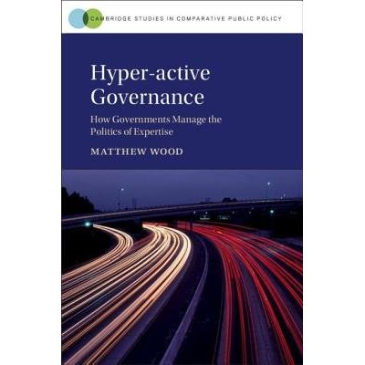 Hyper-Active Governance - How Governments Manage The Politics Of Expertise