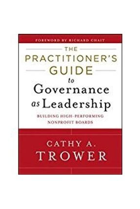 The Practitioner's Guide To Governance As Leadership - A. Trower,Cathy   Tagrny.org