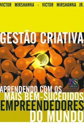 Gestão Criativa - Aprendendo com os Mais Bem-sucedidos Empreendedores do Mundo - Mirshawka Jr.,Victor Mirshawka,Victor | Tagrny.org