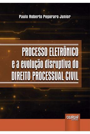 Processo Eletrônico E A Evolução Disruptiva Do Direito Processual Civil - Roberto Pegoraro Junior,Paulo | Hoshan.org
