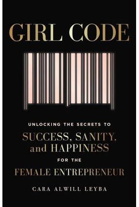 Girl Code - Unlocking The Secrets To Success, Sanity And Happiness For The Female Entrepreneur - Cara Alwill Leyba | Hoshan.org