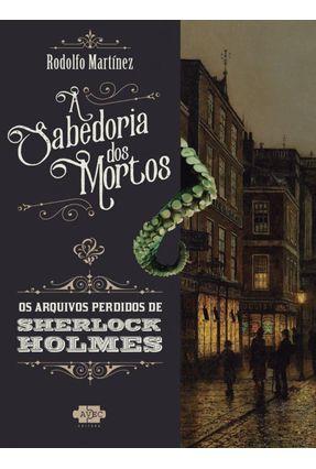 Sherlock Holmes E A Sabedoria Dos Mortos - MARTINEZ ,RODOLFO pdf epub