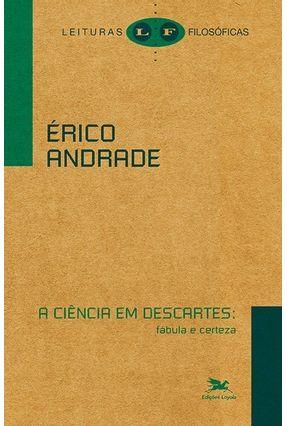 A Ciência Em Descartes - Fábula E Certeza - Andrade,Érico   Nisrs.org